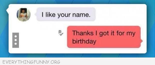 funny text message i like your name thanks i got it for my birthday