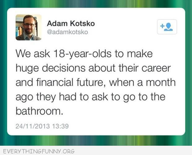 funny quote we ask 18 year olds to make huge decisions when a month ago they had to ask to go to the bathroom