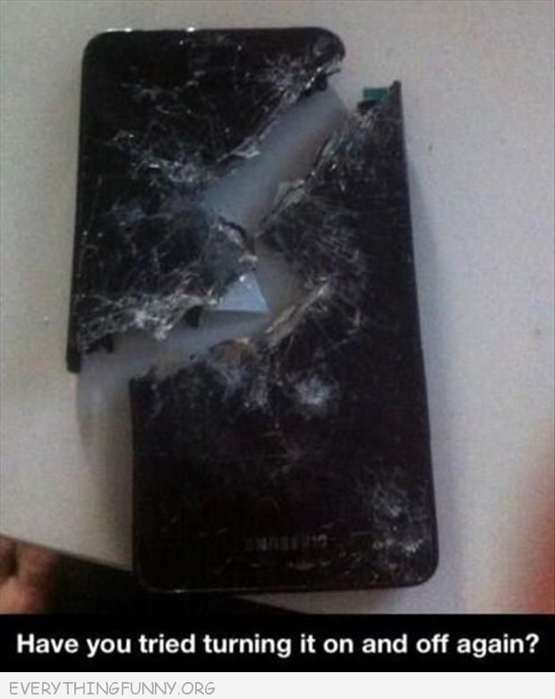 funny caption shattered cell phone have you tried turning if off and on again