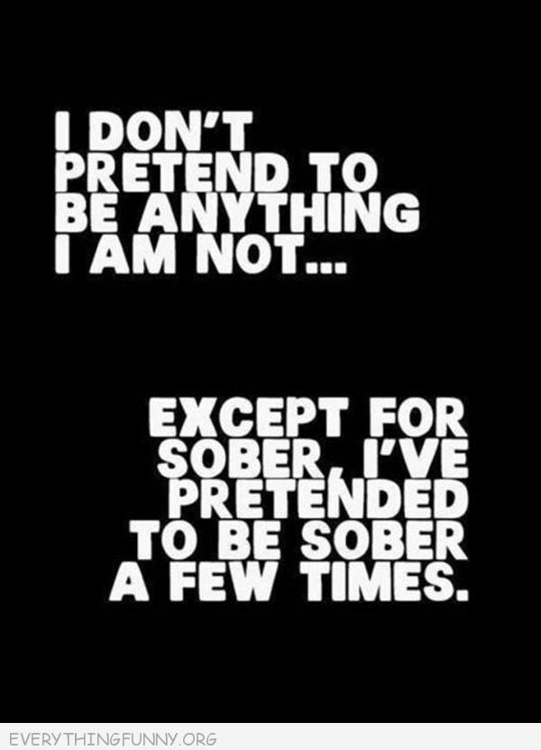 funny quote i don't pretend to be anything i'm not except for sober