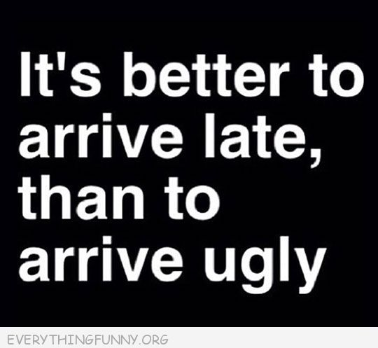 funny quotes it's better to arrive late than to arrive ugly