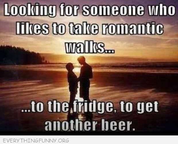 funny caption looking for someone who likes to take romantic walks to the fridge to get another beer