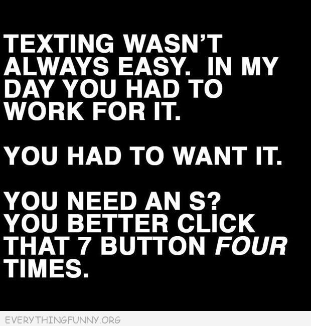 funny quote texting wasn't always easy you had to work for it you need an s you better click that 7 button four times