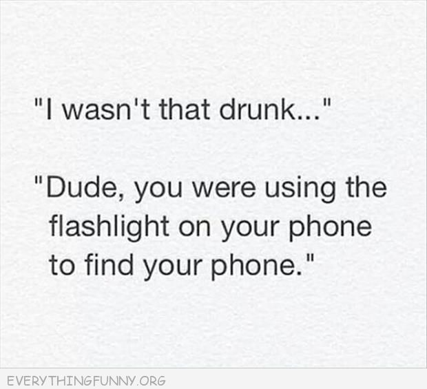 funny quote i wasn't that drunk dude you were using the flashlight to find your phone