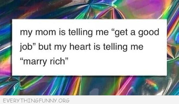 funny quote my mom is tellng me to get a god job but my heart is telling to marry rich