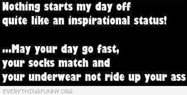 funny quotes my your day go fast your socks match and your underwear not ride up  your ass inspiration