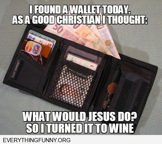 funny caption found a wallet today what would Jesus do so i turned it into wine