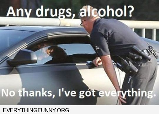 funny cop asks any drugs alcohol no thanks i've got everything
