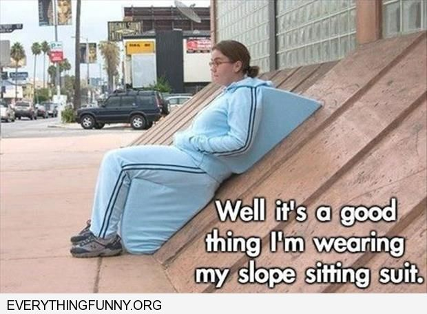 funny captions well i guess it's a good thing i'm wearing my slope sitting suit