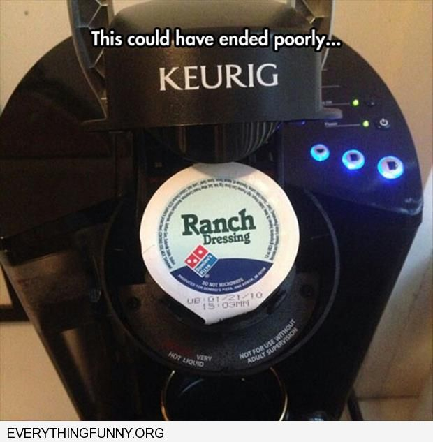funny this could have ended poorly ranch dressing in keurig coffee machine by accident