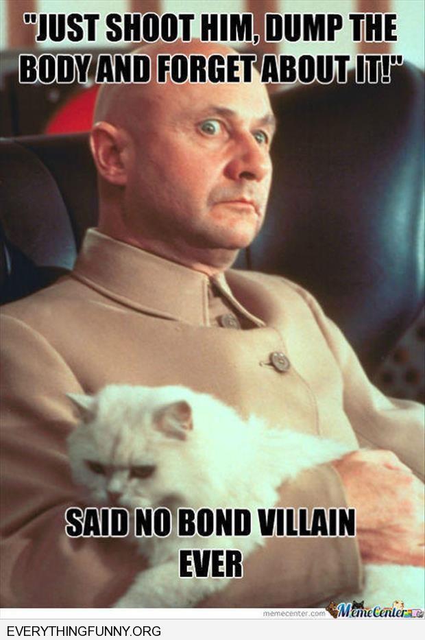funny just shoot him dump the body and forget about it said no bond villan ever