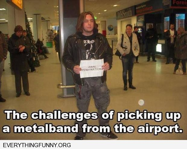 funny caption the challenges of picking up a metal band at airport sign that says anal penetration