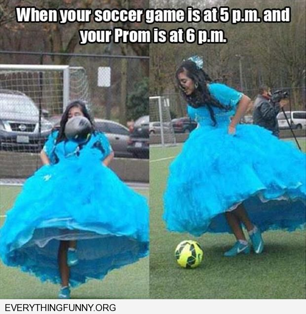 funny caption girl in prom dress plays soccer game at 5:00 prom at 6:00