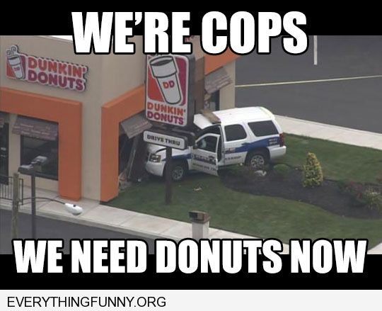 funny caption police car crashes into dunkin donuts we're cops we need donuts now