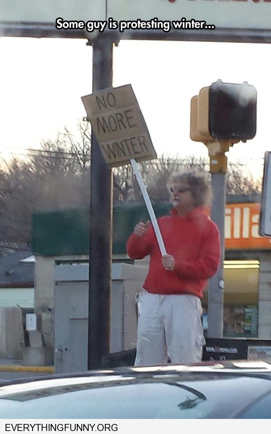 funny caption some guy is protesting winter with a protest sign saying no  more winter humor sites like 9gag