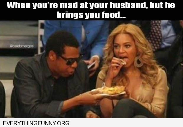 funny caption beyonce jay z when you're mad at your husband who brings you food