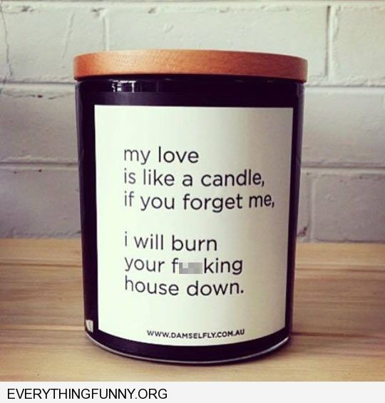 funny candle my love is like a candle if you forget me i'll burn your f**king house down