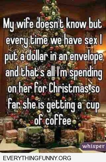 funny caption every time my wife and i have sex i put a dollar in a jar towards her christmas present so far she is getting a cup of coffee