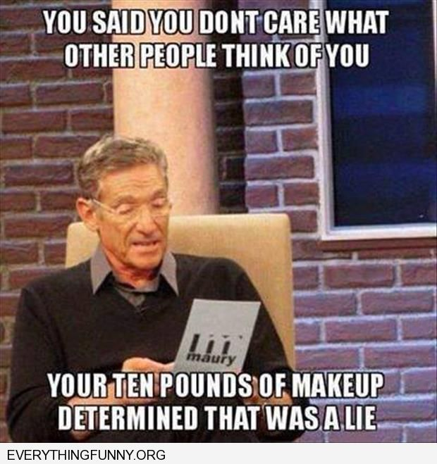 funny maury caption you said you don't care what other people think of you but your 10 pounds of makeup determined that was a lie