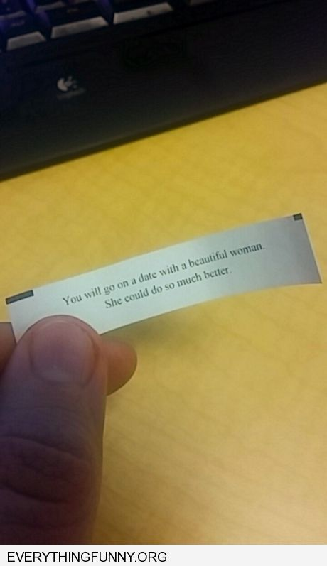 funny fortune cookie fortune you will go on a date with a beautiful woman she could do so much better