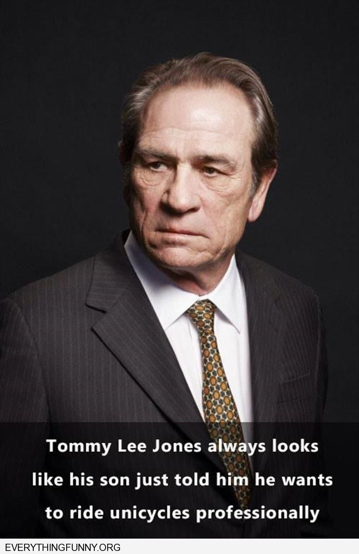 funny caption tommy lee jones always looks like his son just told him he wants to ride unicycles professionally