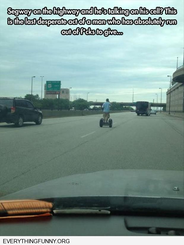 funny caption man on highway on segway talking on cell phone someone who ran out of f*cks to give
