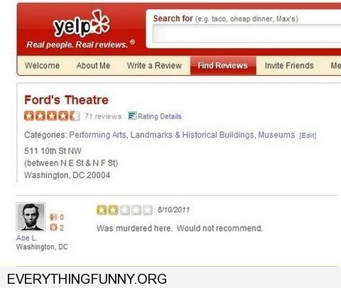 funny caption yelp review fords theater Abraham Lincoln  was murdered there. Wouldn't recommend.