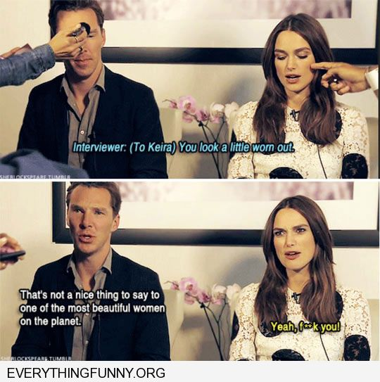 funny caption interview keira knightly you look a little worn out yeah f*ck you