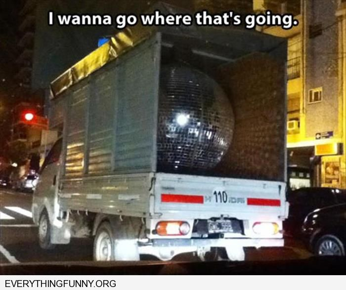 funny caption giant disco ball in truck i wanna go where that thing is going