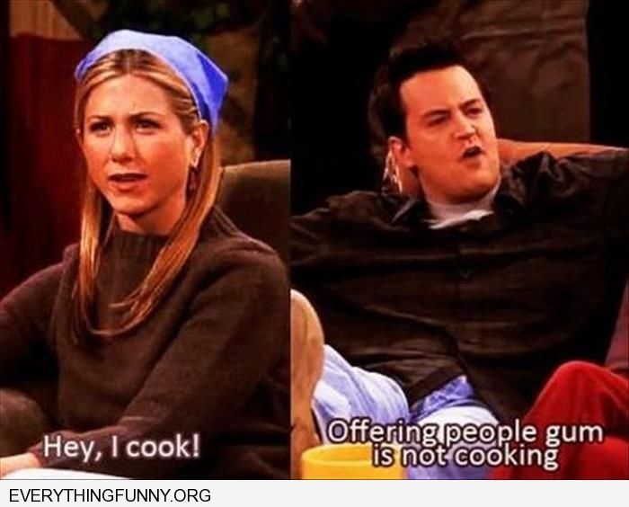 funny friends caption rachel says she cooks chandler responds offering gum is not cooking