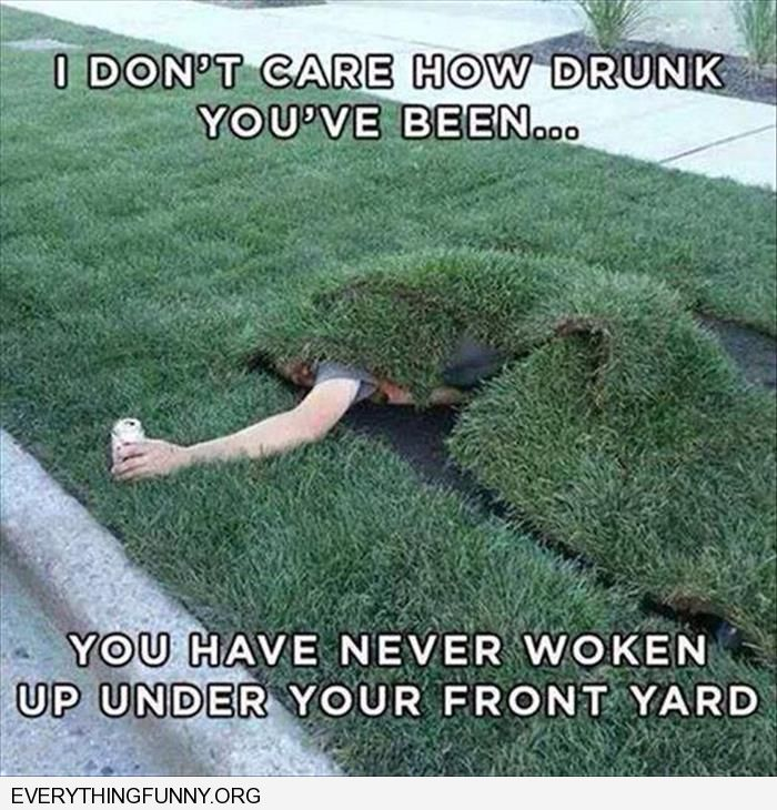 funny caption i don't care how drunk you've been  you've never woken up under your front yard