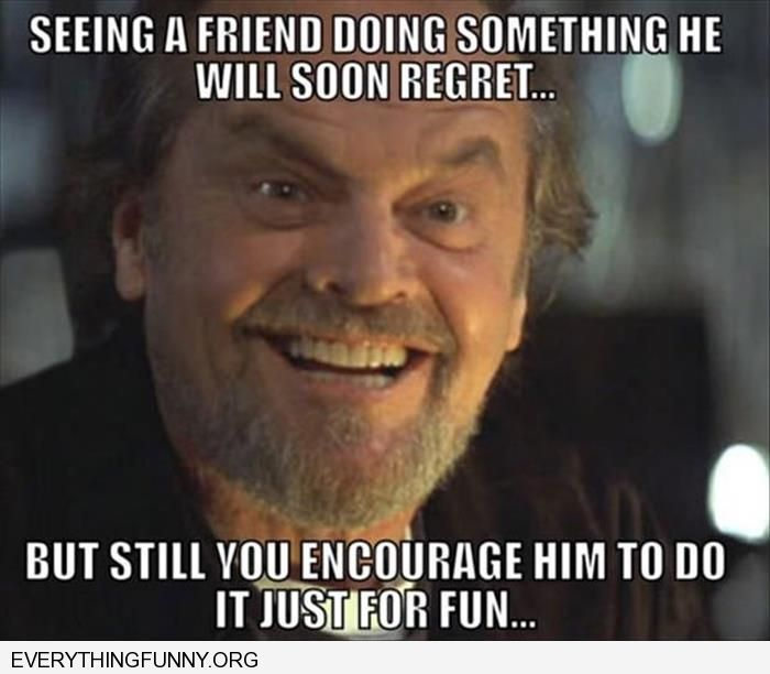 funny caption jack nicholson meme seeing a friend doing something they will soon regret but you still encourage it because its fun