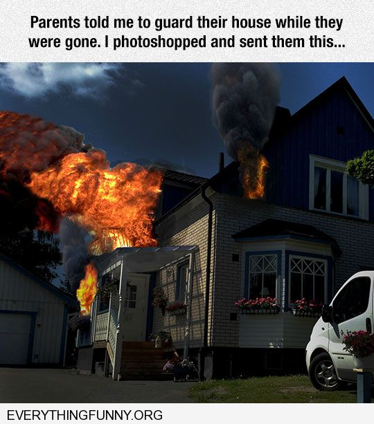 funny caption parents asked me to watch house photoshopped it on fire and sent them this picture