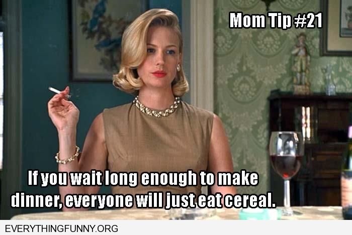 funny mom tip 21 if i wait long enough to make dinner everyone will just eat cereal