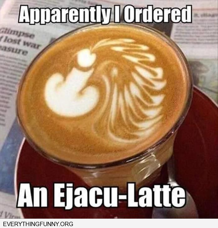 funny barista makes penis shape apparently I just ordered an ejacu-latte