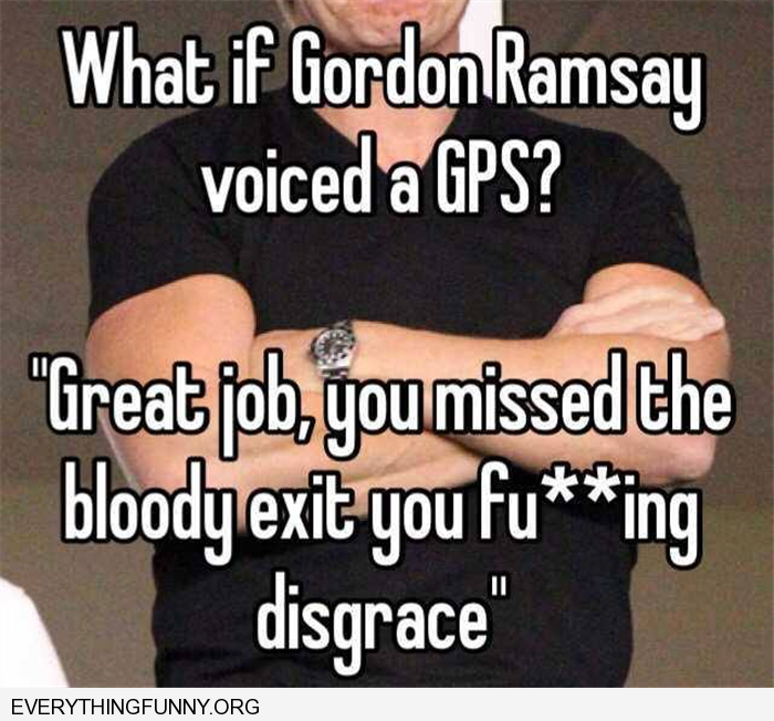 funny caption imagine if gordon ramsey voiced a GPS great job ou missed the bloody exit  you are a fu**ing disgrace