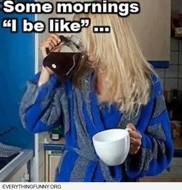 funny captions some mornings i just be like drinking coffee right out of coffee pot instead of cup