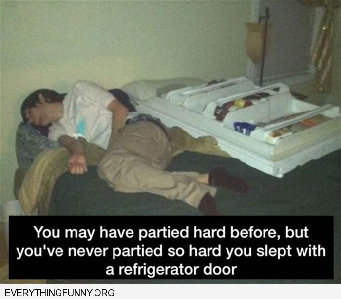 funny you may have partied hard before but never so hard that you slept with a refrigerator door