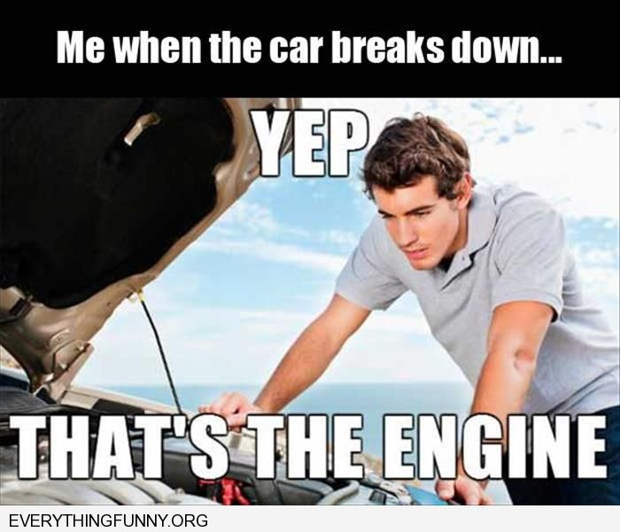 funny captions me when the car breaks down yep that's the engine