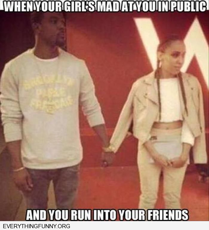 funny caption when  your girl's mad at you and you run into your friends holding her empty sleeve