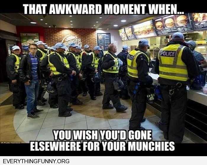 funny caption that awkward moment you wish you'd come elsewhere for your munchies filled with police officers