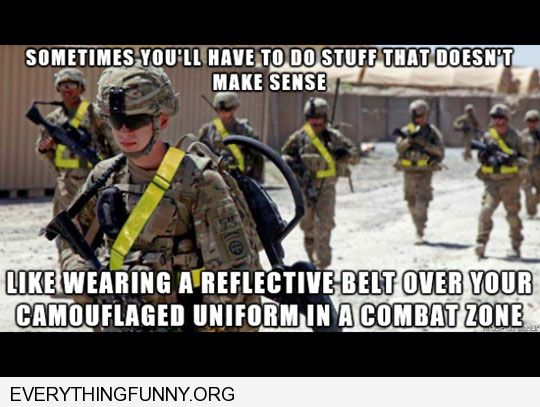 funny caption doing things that don't make sense like wearing reflective yellow belt over camouflaged uniform