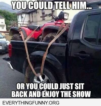 funny caption man ties dirt trike bike to truck tire you could tell  him or just sit back and enjoy the show