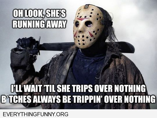 funny caption friday 13th she's running i'll wait till she trips bitches always be tripping over nothing