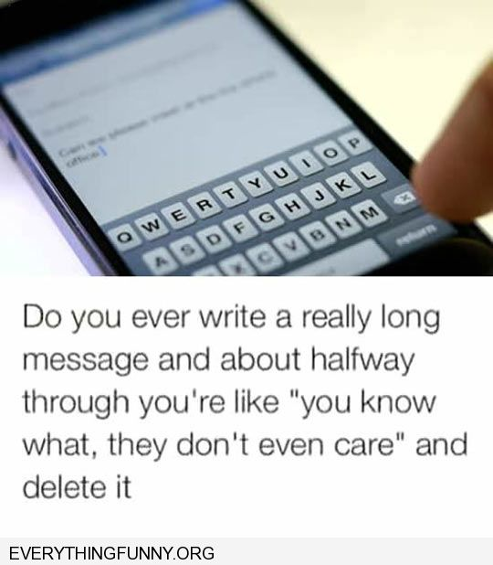 funny capption did  you ever write a long text message and delete it halfway through realize they don't even care