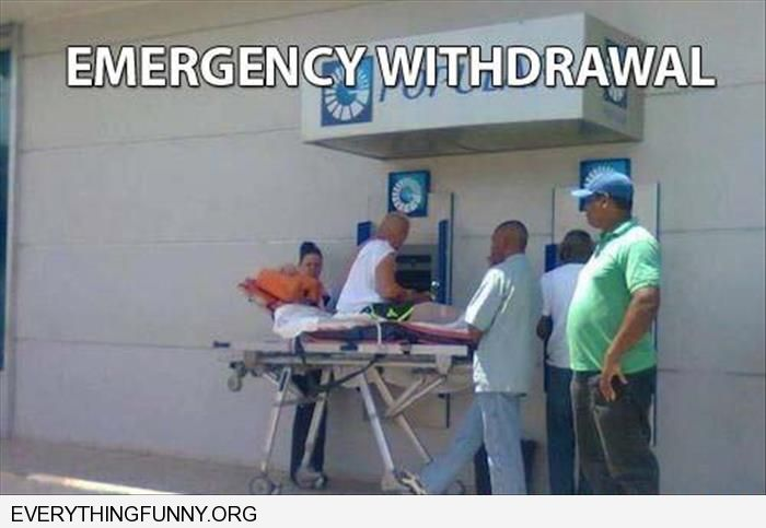 funny caption emergency withdrawal man hospital stretcher wheeled up to atm