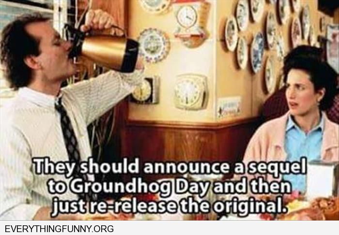funny caption they should announce a sequel to groundhog day and then just rerelease the original
