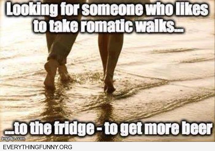 funny caption looking for someone to take romantic walks to the fridge to get more beer