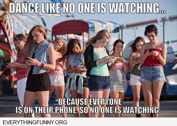 funny caption dance like no one is watching because no one is everyone on cell phones