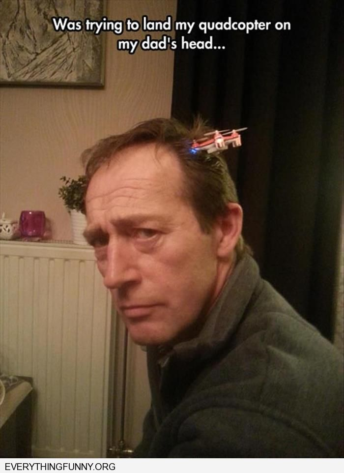 funny caption was trying to land a quadcopter on my dad's head